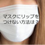 マスクにつきにくいリップはどれ?リップが落ちにくいつけ方とマスクの選び方は?
