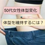 50代女性の体型変化・原因と健康的に維持・体型カバーする方法は?